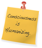 """Consciousness is Humanizing"""